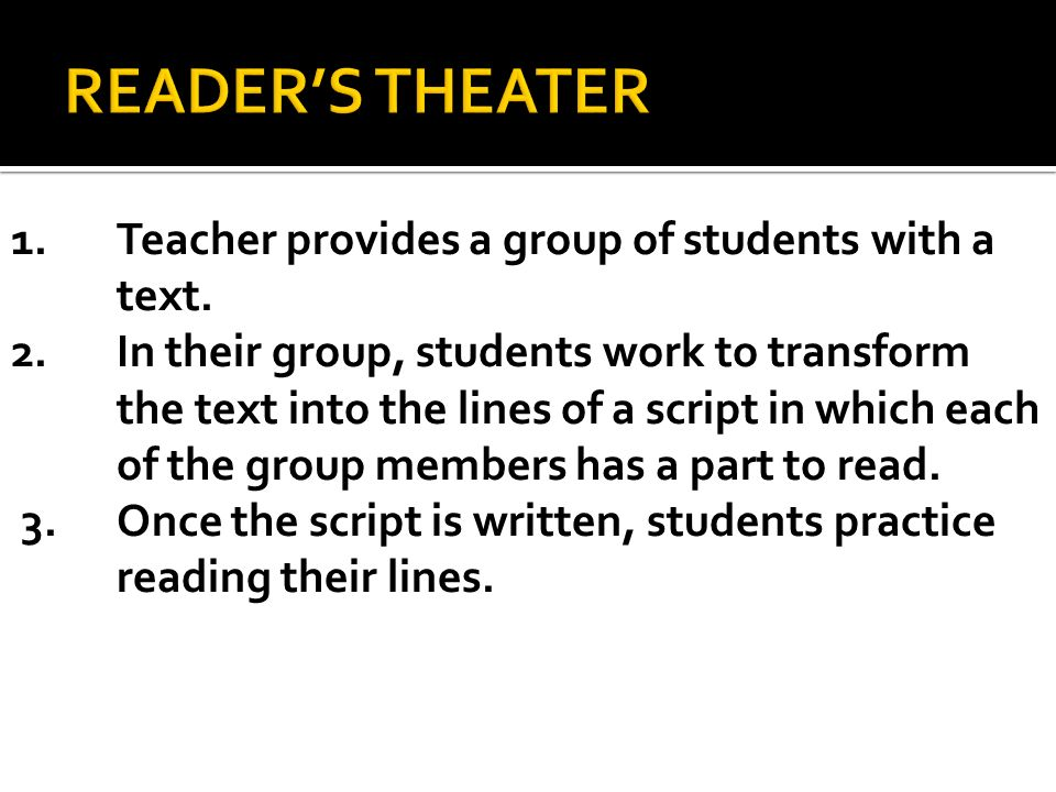 1.Teacher provides a group of students with a text. 2.In their group, students work to transform the text into the lines of a script in which each of