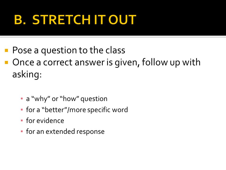 Pose a question to the class Once a correct answer is given, follow up with asking: a why or how question for a better/more specific word for evidence