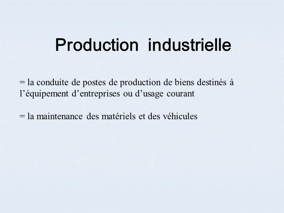 Production industrielle = la conduite de postes de production de biens destinés à léquipement dentreprises ou dusage courant = la maintenance des matériels et des véhicules