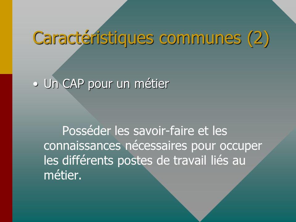 Caractéristiques communes (2) Un CAP pour un métierUn CAP pour un métier Posséder les savoir-faire et les connaissances nécessaires pour occuper les d