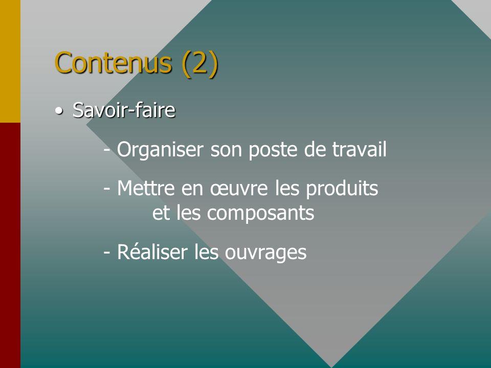 Contenus (2) Savoir-faireSavoir-faire - Organiser son poste de travail - Mettre en œuvre les produits et les composants - Réaliser les ouvrages