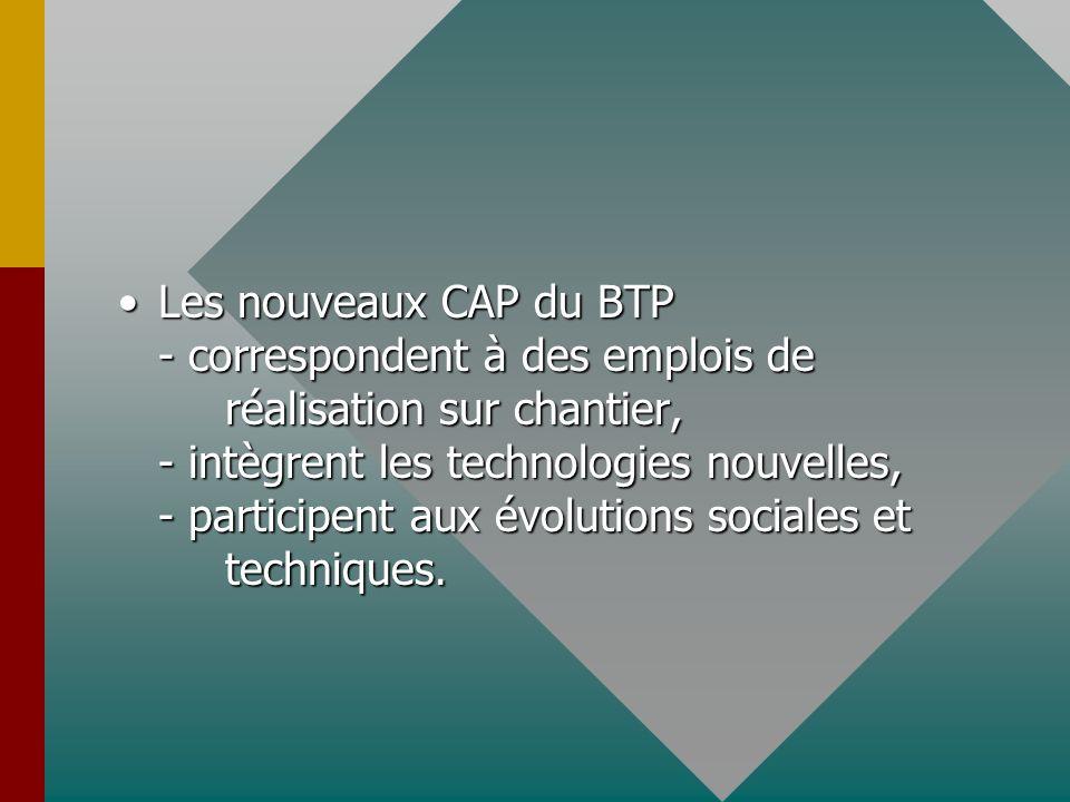 Les nouveaux CAP du BTP - correspondent à des emplois de réalisation sur chantier, - intègrent les technologies nouvelles, - participent aux évolution