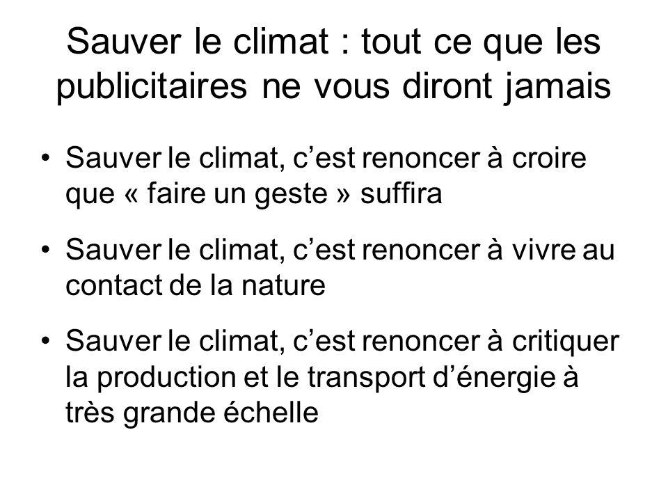 Sauver le climat : tout ce que les publicitaires ne vous diront jamais Sauver le climat, cest renoncer à croire que « faire un geste » suffira Sauver le climat, cest renoncer à vivre au contact de la nature Sauver le climat, cest renoncer à critiquer la production et le transport dénergie à très grande échelle