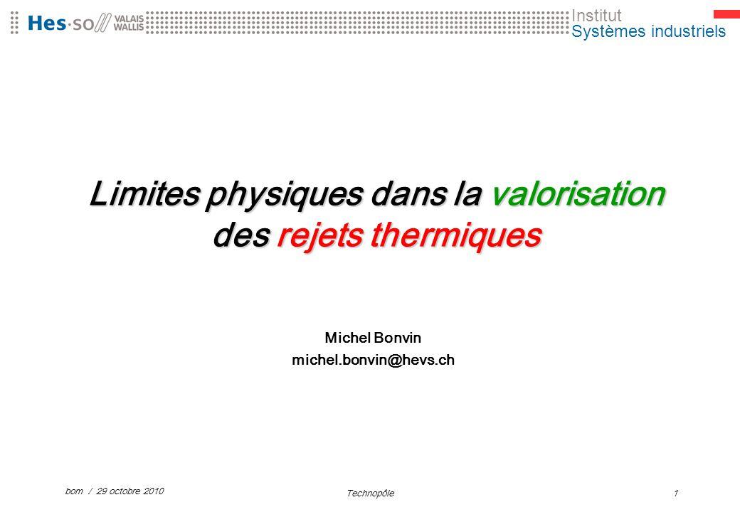 Institut Systèmes industriels bom / 29 octobre 2010 Technopôle1 Limites physiques dans la valorisation des rejets thermiques Michel Bonvin michel.bonvin@hevs.ch