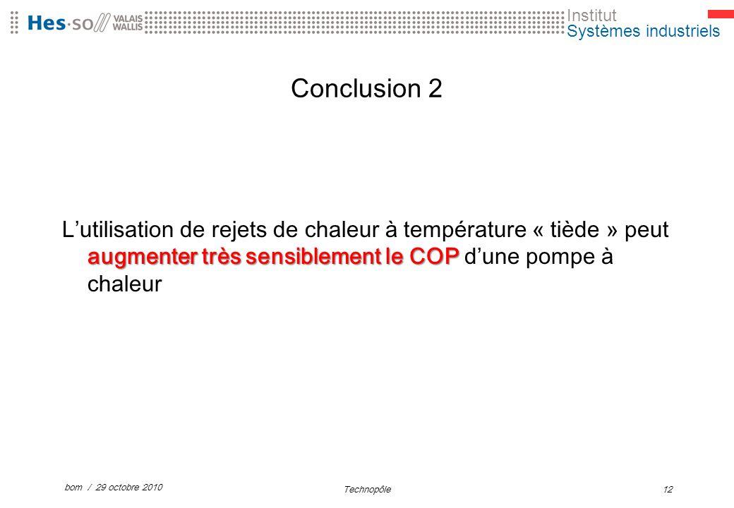 Institut Systèmes industriels Conclusion 2 augmenter très sensiblement le COP Lutilisation de rejets de chaleur à température « tiède » peut augmenter très sensiblement le COP dune pompe à chaleur bom / 29 octobre 2010 Technopôle12