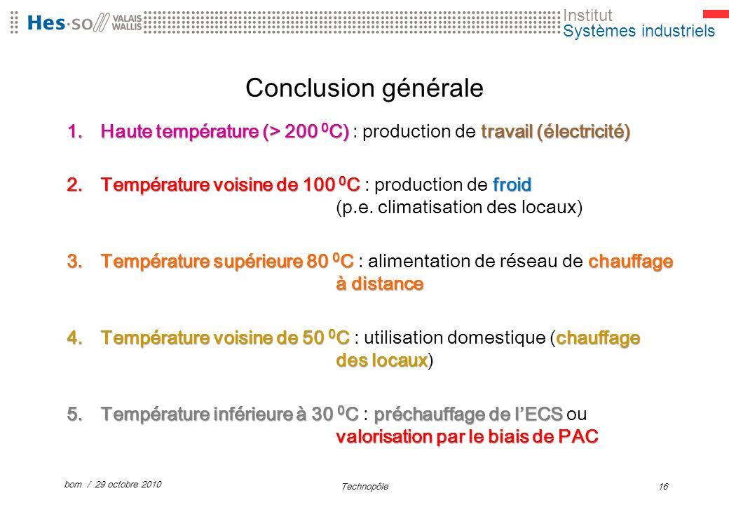 Institut Systèmes industriels Conclusion générale 1.Haute température (> 200 0 C) travail (électricité) 1.Haute température (> 200 0 C) : production de travail (électricité) 2.Température voisine de 100 0 C froid 2.Température voisine de 100 0 C : production de froid (p.e.