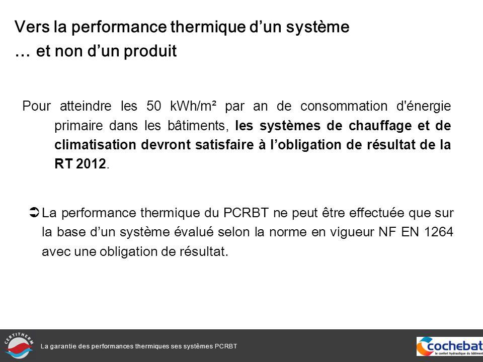 La garantie des performances thermiques ses systèmes PCRBT Pour atteindre les 50 kWh/m² par an de consommation d énergie primaire dans les bâtiments, les systèmes de chauffage et de climatisation devront satisfaire à lobligation de résultat de la RT 2012.