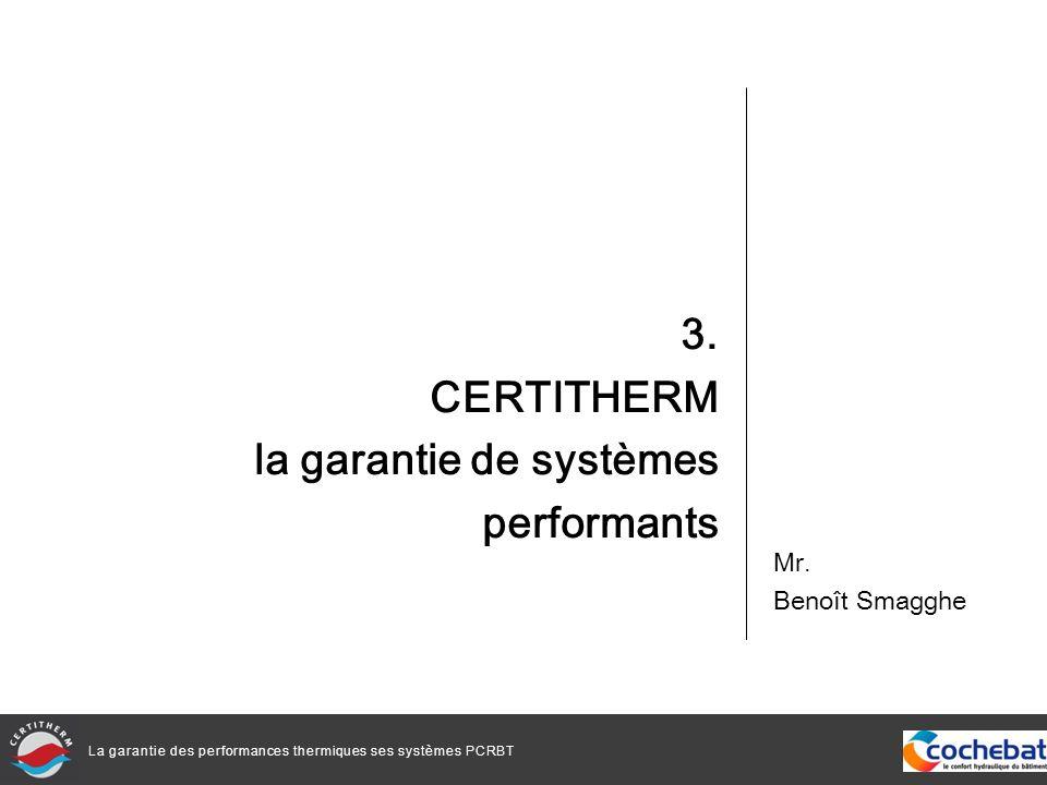 La garantie des performances thermiques ses systèmes PCRBT 3. CERTITHERM la garantie de systèmes performants Mr. Benoît Smagghe