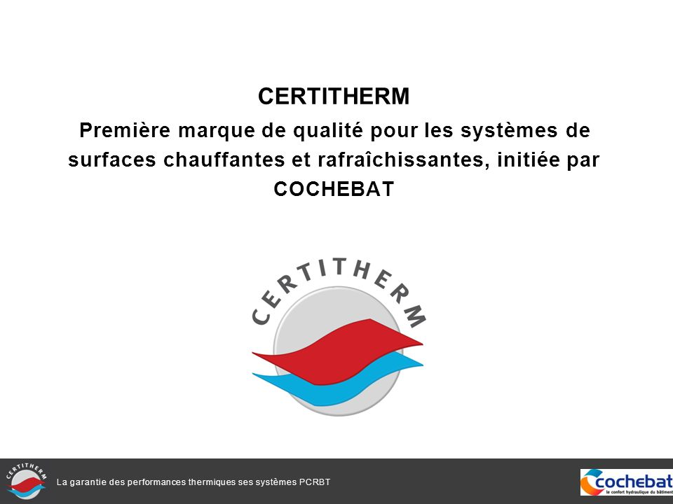 La garantie des performances thermiques ses systèmes PCRBT CERTITHERM Première marque de qualité pour les systèmes de surfaces chauffantes et rafraîch