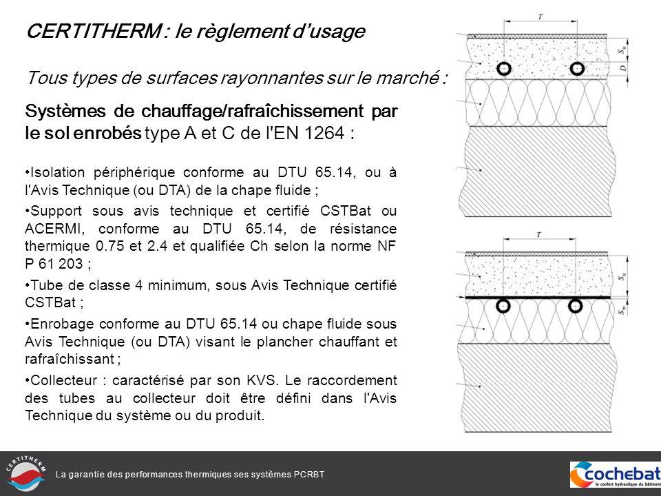 La garantie des performances thermiques ses systèmes PCRBT Systèmes de chauffage/rafraîchissement par le sol enrobés type A et C de l EN 1264 : Isolation périphérique conforme au DTU 65.14, ou à l Avis Technique (ou DTA) de la chape fluide ; Support sous avis technique et certifié CSTBat ou ACERMI, conforme au DTU 65.14, de résistance thermique 0.75 et 2.4 et qualifiée Ch selon la norme NF P 61 203 ; Tube de classe 4 minimum, sous Avis Technique certifié CSTBat ; Enrobage conforme au DTU 65.14 ou chape fluide sous Avis Technique (ou DTA) visant le plancher chauffant et rafraîchissant ; Collecteur : caractérisé par son KVS.