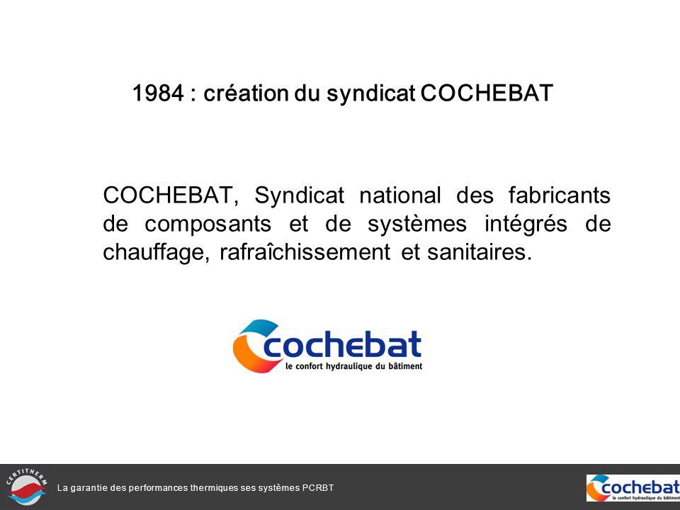 La garantie des performances thermiques ses systèmes PCRBT 1984 : création du syndicat COCHEBAT COCHEBAT, Syndicat national des fabricants de composants et de systèmes intégrés de chauffage, rafraîchissement et sanitaires.