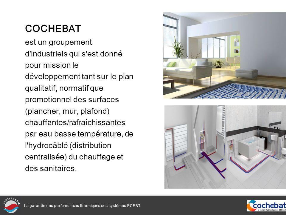 La garantie des performances thermiques ses systèmes PCRBT CERTITHERM Première marque de qualité pour les systèmes de surfaces chauffantes et rafraîchissantes, initiée par COCHEBAT