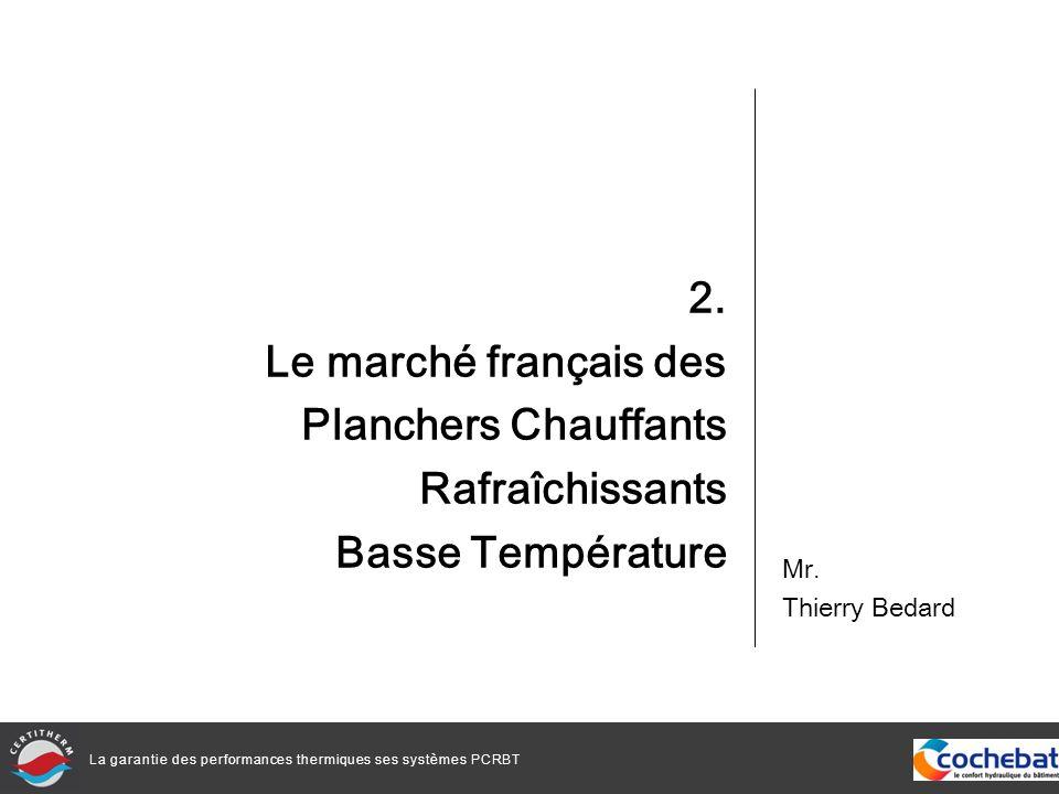 La garantie des performances thermiques ses systèmes PCRBT 2. Le marché français des Planchers Chauffants Rafraîchissants Basse Température Mr. Thierr