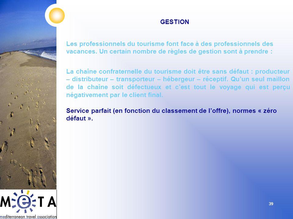 39 GESTION Les professionnels du tourisme font face à des professionnels des vacances. Un certain nombre de règles de gestion sont à prendre : La chaî
