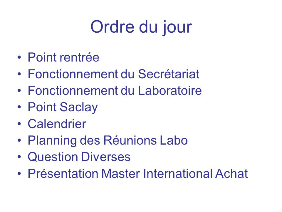 Ordre du jour Point rentrée Fonctionnement du Secrétariat Fonctionnement du Laboratoire Point Saclay Calendrier Planning des Réunions Labo Question Diverses Présentation Master International Achat