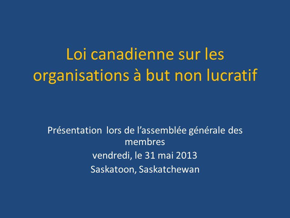 Loi canadienne sur les organisations à but non lucratif Présentation lors de lassemblée générale des membres vendredi, le 31 mai 2013 Saskatoon, Saskatchewan