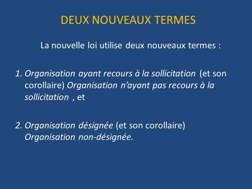 DEUX NOUVEAUX TERMES La nouvelle loi utilise deux nouveaux termes : 1.Organisation ayant recours à la sollicitation (et son corollaire) Organisation nayant pas recours à la sollicitation, et 2.Organisation désignée (et son corollaire) Organisation non-désignée.