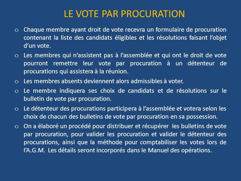 LE VOTE PAR PROCURATION o Chaque membre ayant droit de vote recevra un formulaire de procuration contenant la liste des candidats éligibles et les résolutions faisant lobjet dun vote.