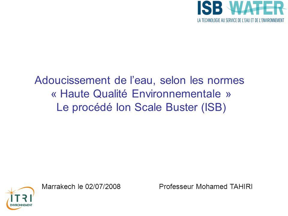 Adoucissement de leau, selon les normes « Haute Qualité Environnementale » Le procédé Ion Scale Buster (ISB) Professeur Mohamed TAHIRI Marrakech le 02/07/2008