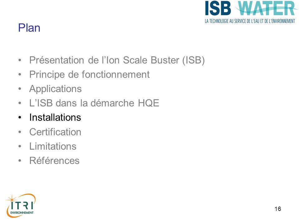 16 Plan Présentation de lIon Scale Buster (ISB) Principe de fonctionnement Applications LISB dans la démarche HQE Installations Certification Limitations Références