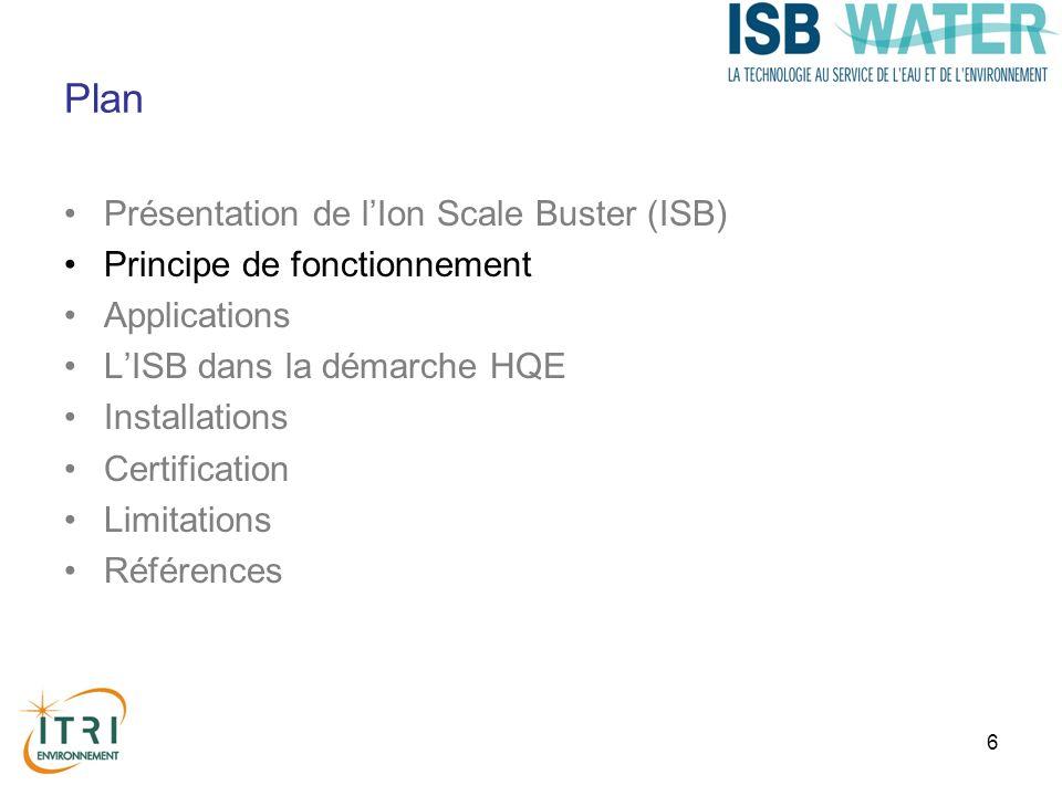 6 Plan Présentation de lIon Scale Buster (ISB) Principe de fonctionnement Applications LISB dans la démarche HQE Installations Certification Limitations Références