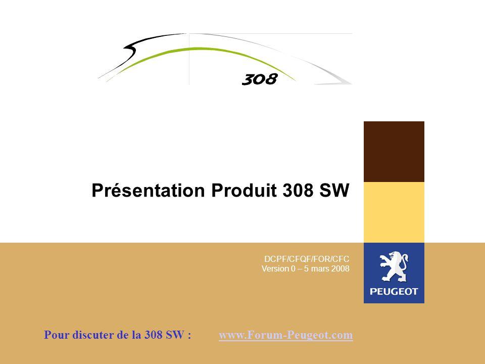 DCPF/CFQF/FOR/CFC Version 0 – 5 mars 2008 Présentation Produit 308 SW Pour discuter de la 308 SW : www.Forum-Peugeot.comwww.Forum-Peugeot.com
