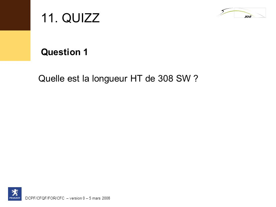 DCPF/CFQF/FOR/CFC – version 0 – 5 mars 2008 11. QUIZZ Question 1 Quelle est la longueur HT de 308 SW ?