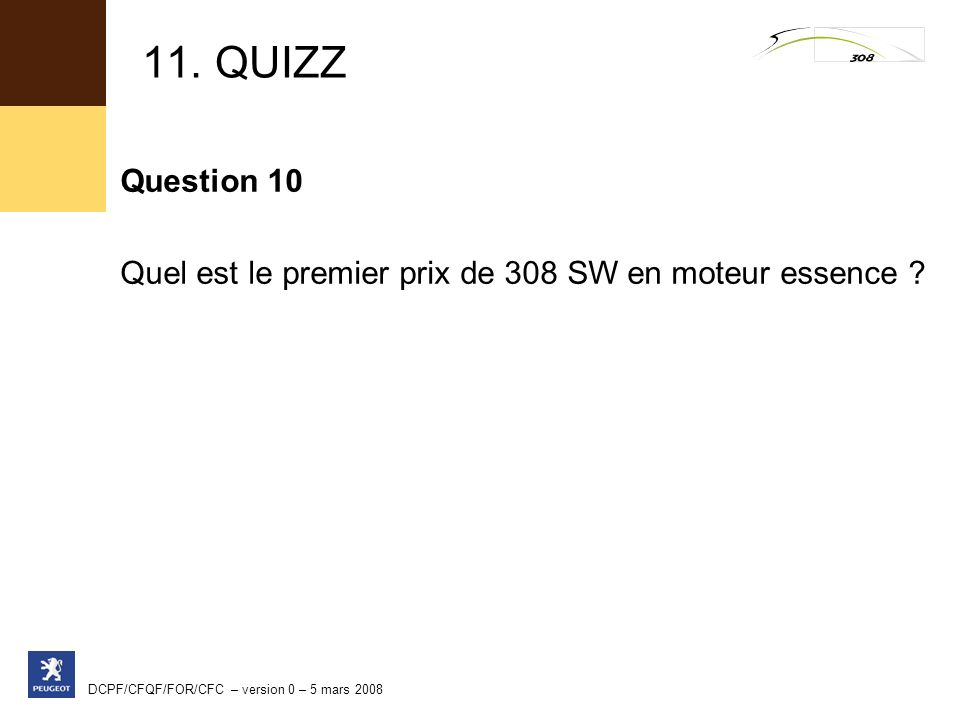 DCPF/CFQF/FOR/CFC – version 0 – 5 mars 2008 11. QUIZZ Question 10 Quel est le premier prix de 308 SW en moteur essence ?