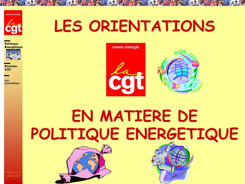 Politique Énergétique JMK 2003 Position CGT FNME CGT mars 2005 19 LES ORIENTATIONS EN MATIERE DE POLITIQUE ENERGETIQUE Les orientations