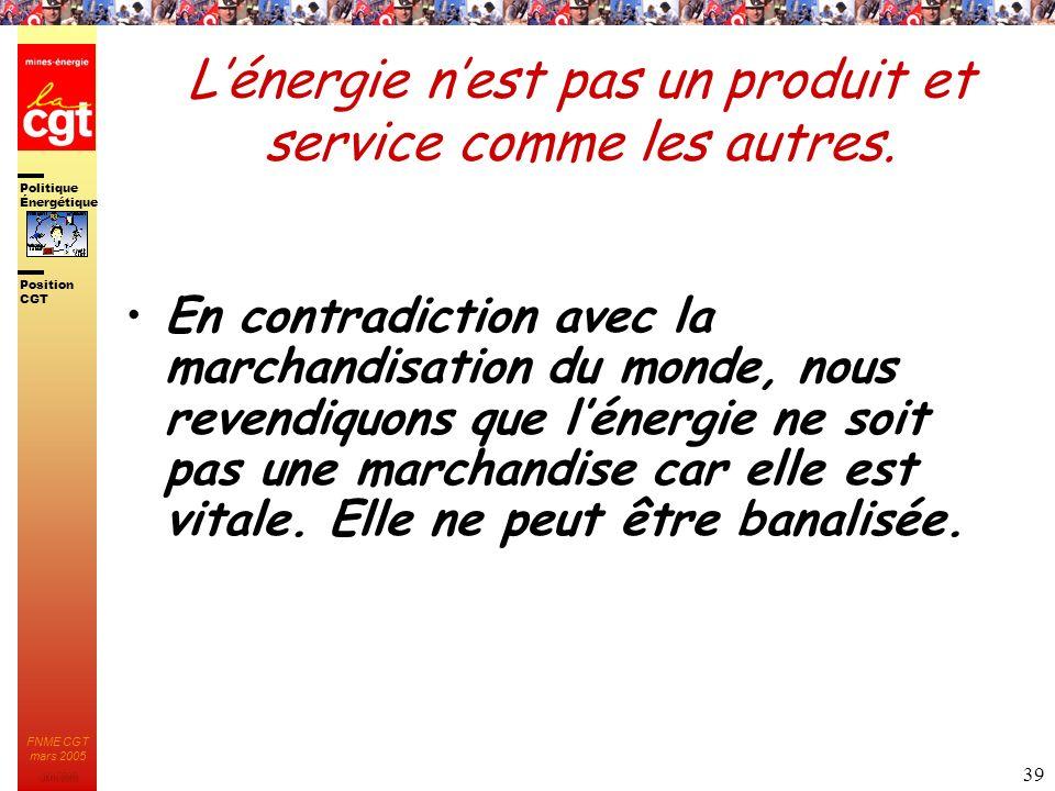 Politique Énergétique JMK 2003 Position CGT FNME CGT mars 2005 39 Lénergie nest pas un produit et service comme les autres. En contradiction avec la m