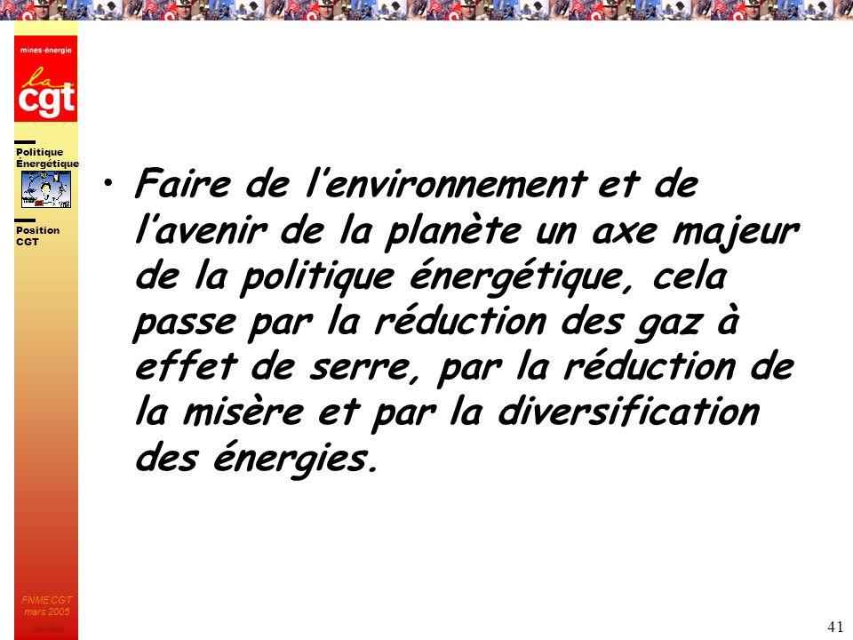 Politique Énergétique JMK 2003 Position CGT FNME CGT mars 2005 41 Faire de lenvironnement et de lavenir de la planète un axe majeur de la politique én