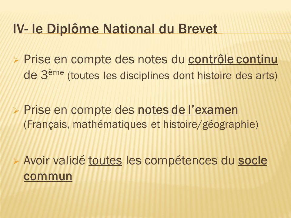 IV- le Diplôme National du Brevet Prise en compte des notes du contrôle continu de 3 ème (toutes les disciplines dont histoire des arts) Prise en comp