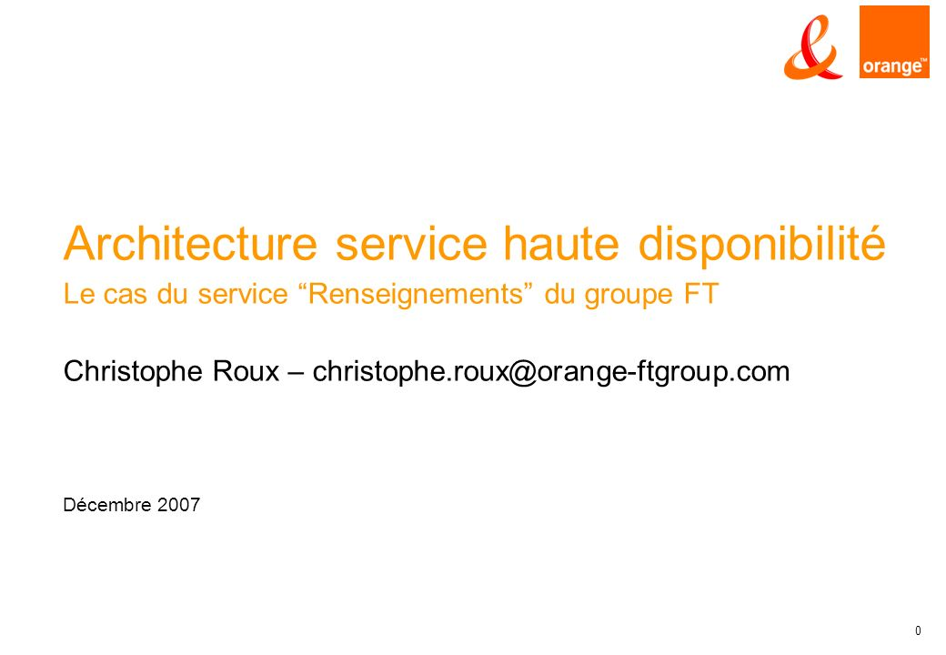 0 Architecture service haute disponibilité Le cas du service Renseignements du groupe FT Christophe Roux – christophe.roux@orange-ftgroup.com Décembre