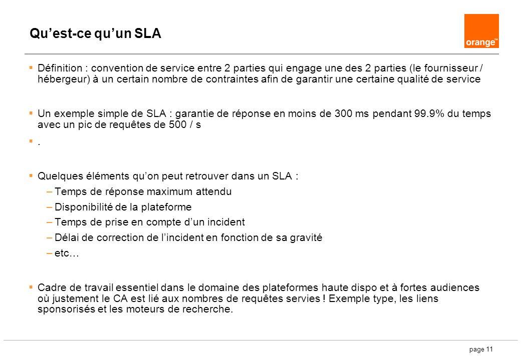 page 11 Quest-ce quun SLA Définition : convention de service entre 2 parties qui engage une des 2 parties (le fournisseur / hébergeur) à un certain nombre de contraintes afin de garantir une certaine qualité de service Un exemple simple de SLA : garantie de réponse en moins de 300 ms pendant 99.9% du temps avec un pic de requêtes de 500 / s.