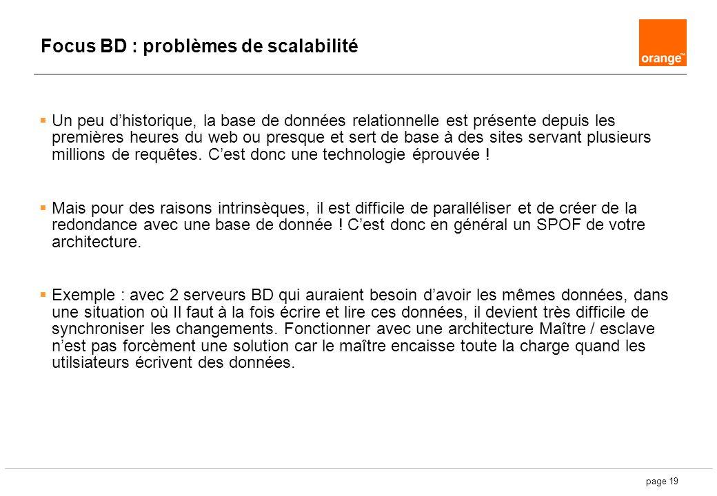 page 19 Focus BD : problèmes de scalabilité Un peu dhistorique, la base de données relationnelle est présente depuis les premières heures du web ou presque et sert de base à des sites servant plusieurs millions de requêtes.