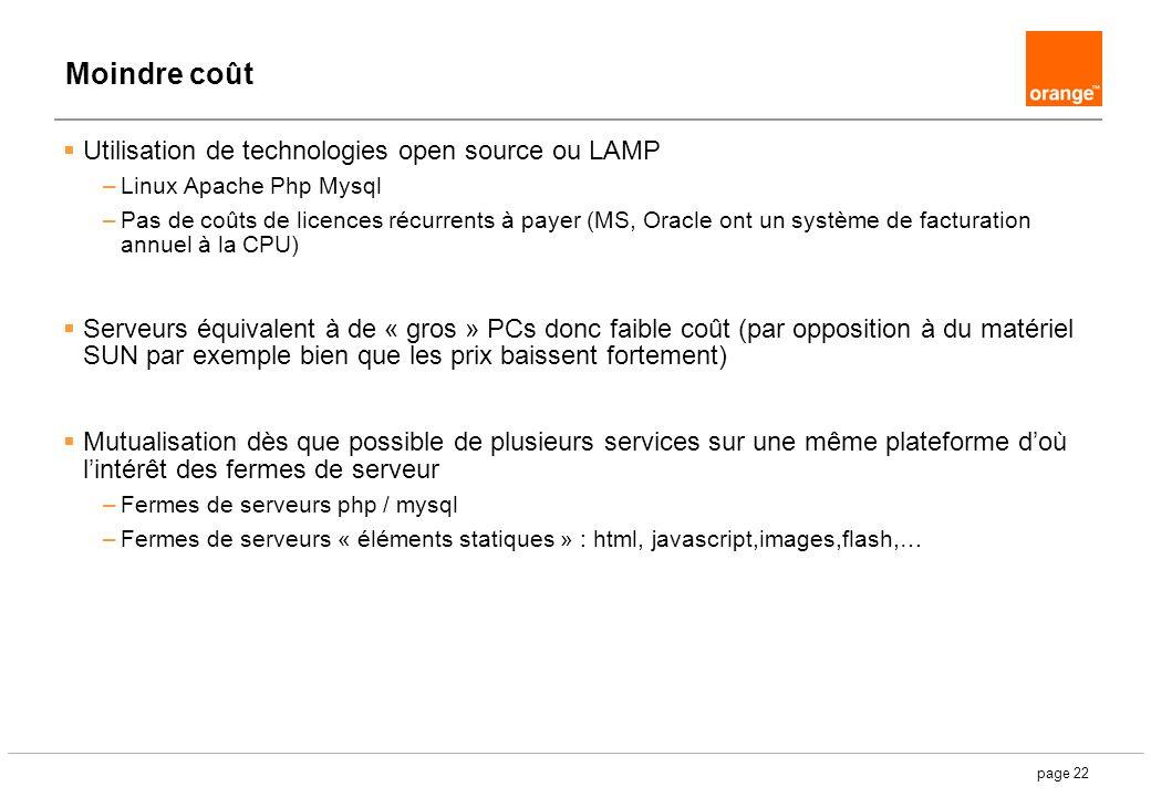 page 22 Moindre coût Utilisation de technologies open source ou LAMP –Linux Apache Php Mysql –Pas de coûts de licences récurrents à payer (MS, Oracle ont un système de facturation annuel à la CPU) Serveurs équivalent à de « gros » PCs donc faible coût (par opposition à du matériel SUN par exemple bien que les prix baissent fortement) Mutualisation dès que possible de plusieurs services sur une même plateforme doù lintérêt des fermes de serveur –Fermes de serveurs php / mysql –Fermes de serveurs « éléments statiques » : html, javascript,images,flash,…
