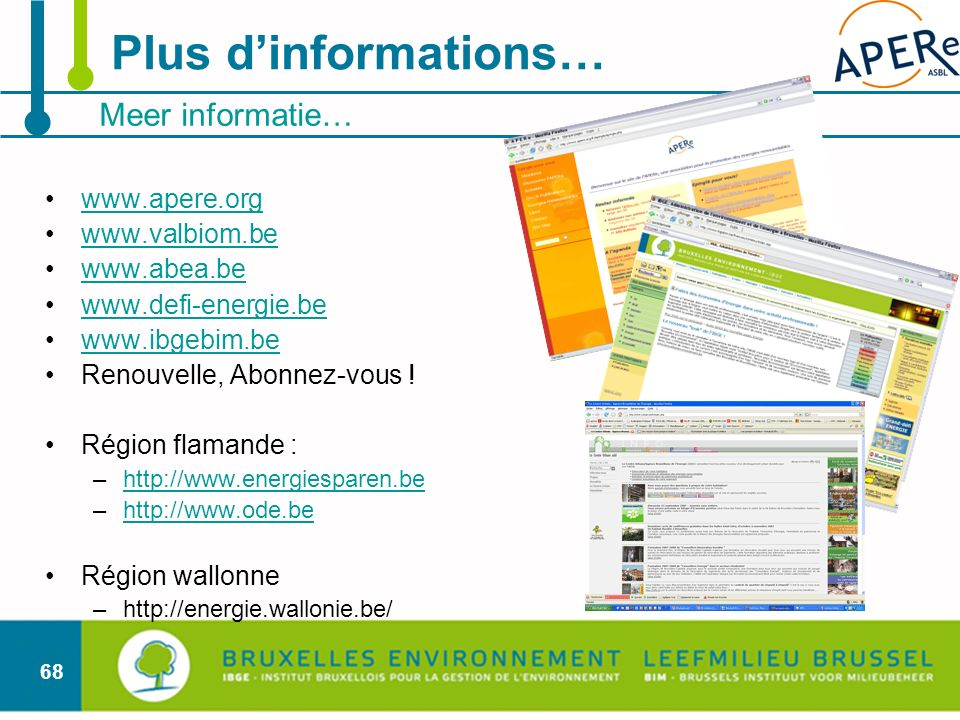 68 Meer informatie… Plus dinformations… www.apere.org www.valbiom.be www.abea.be www.defi-energie.be www.ibgebim.be Renouvelle, Abonnez-vous ! Région