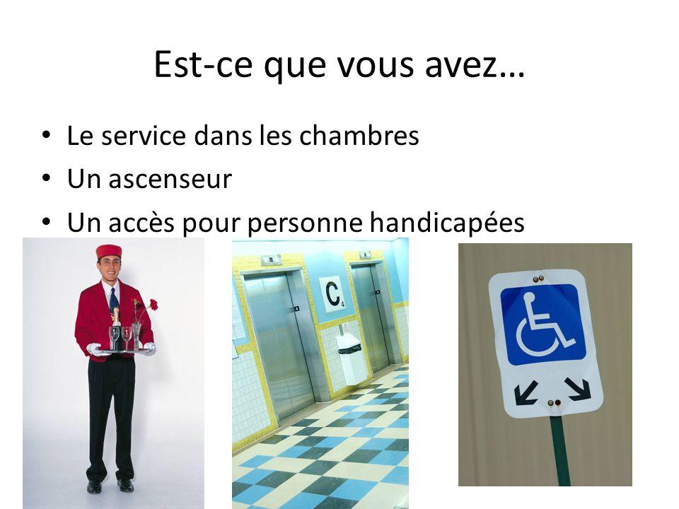 Est-ce que vous avez… Le service dans les chambres Un ascenseur Un accès pour personne handicapées