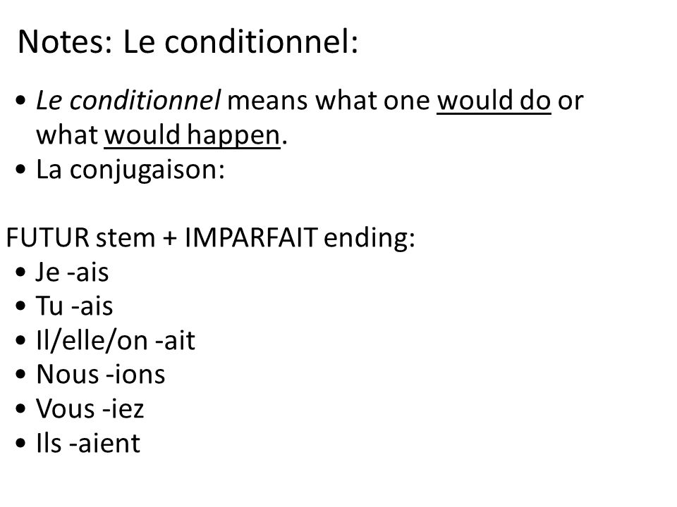 Notes: Le conditionnel: Le conditionnel means what one would do or what would happen. La conjugaison: FUTUR stem + IMPARFAIT ending: Je -ais Tu -ais I