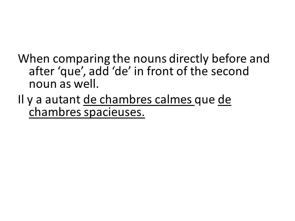 When comparing the nouns directly before and after que, add de in front of the second noun as well. Il y a autant de chambres calmes que de chambres s