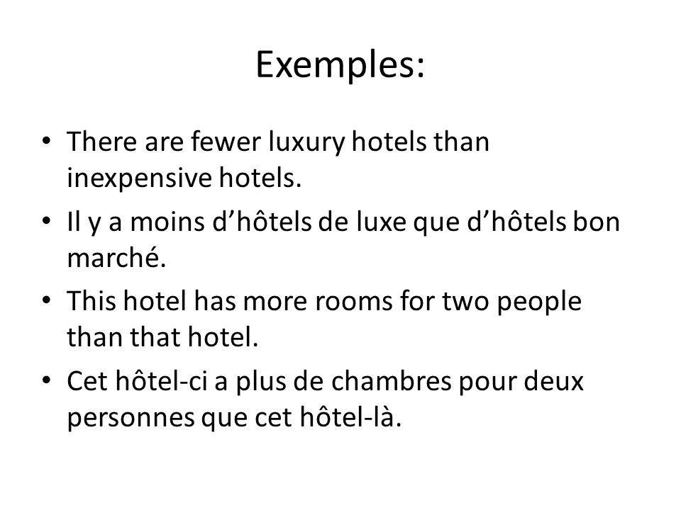 Exemples: There are fewer luxury hotels than inexpensive hotels. Il y a moins dhôtels de luxe que dhôtels bon marché. This hotel has more rooms for tw