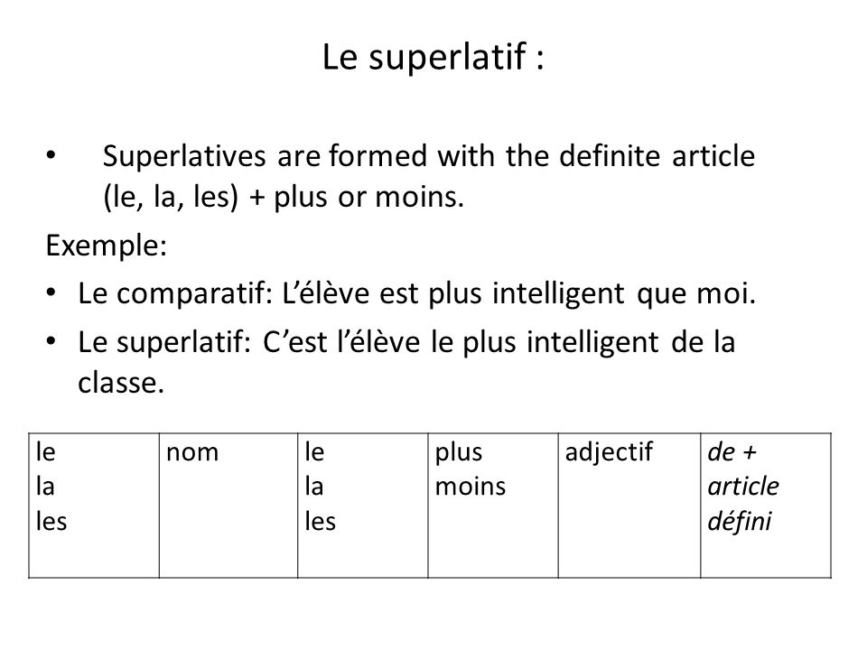 Le superlatif : Superlatives are formed with the definite article (le, la, les) + plus or moins. Exemple: Le comparatif: Lélève est plus intelligent q