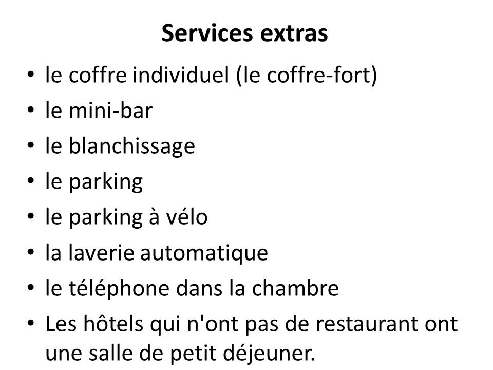Services extras le coffre individuel (le coffre-fort) le mini-bar le blanchissage le parking le parking à vélo la laverie automatique le téléphone dans la chambre Les hôtels qui n ont pas de restaurant ont une salle de petit déjeuner.