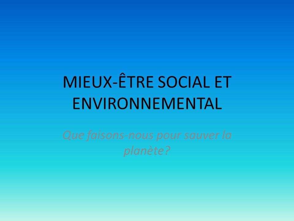 MIEUX-ÊTRE SOCIAL ET ENVIRONNEMENTAL Que faisons-nous pour sauver la planète?