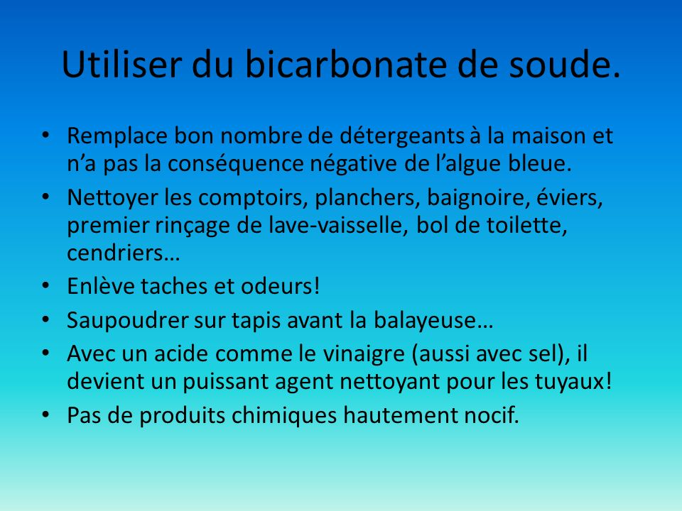 Utiliser du bicarbonate de soude. Remplace bon nombre de détergeants à la maison et na pas la conséquence négative de lalgue bleue. Nettoyer les compt