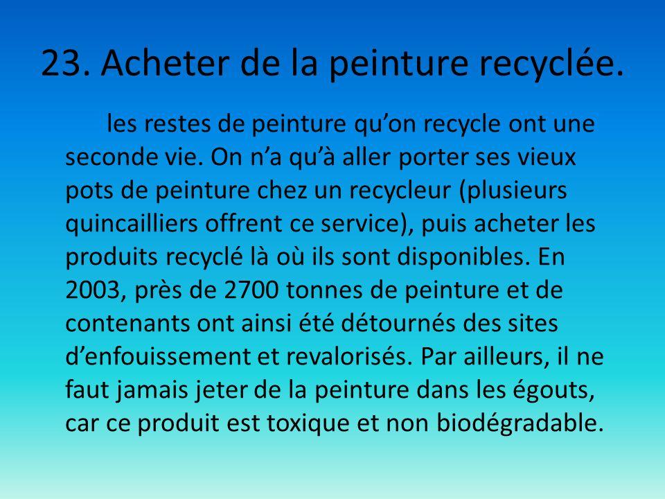 23. Acheter de la peinture recyclée. les restes de peinture quon recycle ont une seconde vie. On na quà aller porter ses vieux pots de peinture chez u