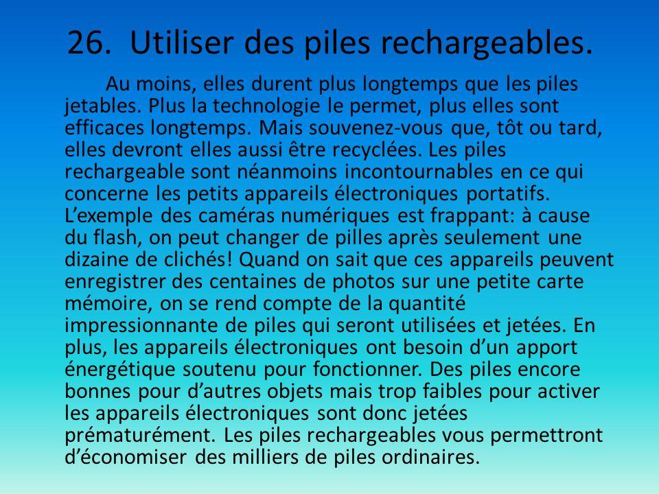 26. Utiliser des piles rechargeables. Au moins, elles durent plus longtemps que les piles jetables. Plus la technologie le permet, plus elles sont eff