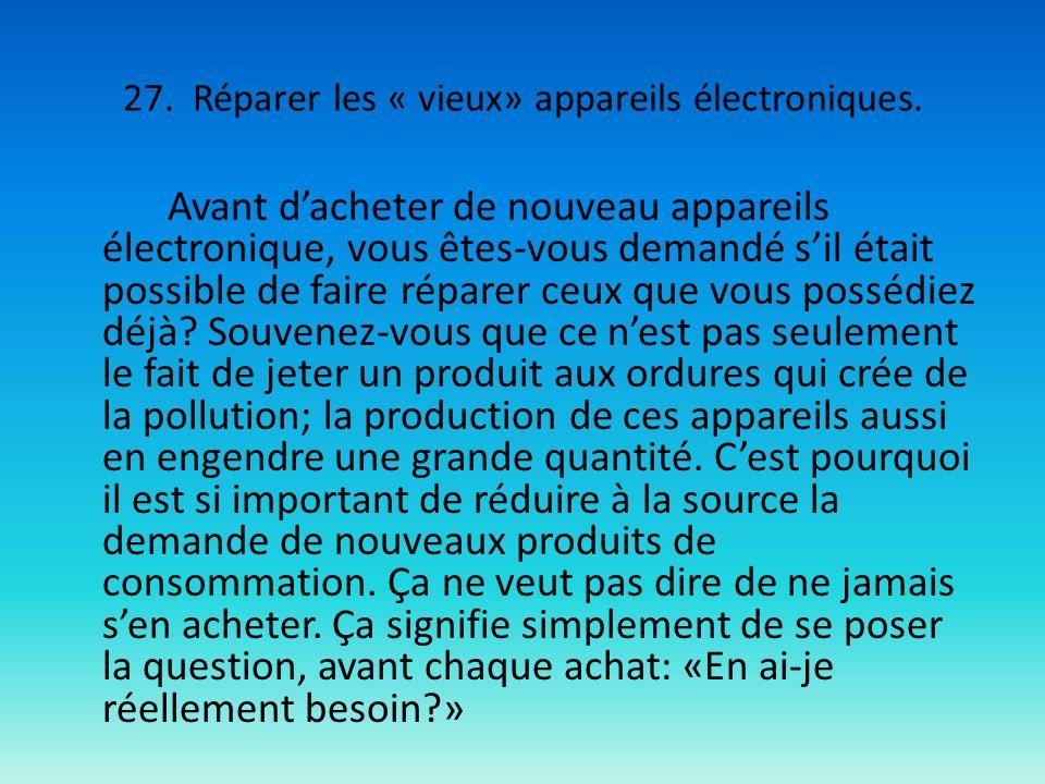27. Réparer les « vieux» appareils électroniques. Avant dacheter de nouveau appareils électronique, vous êtes-vous demandé sil était possible de faire