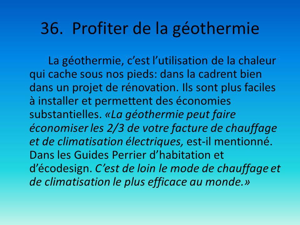 36. Profiter de la géothermie La géothermie, cest lutilisation de la chaleur qui cache sous nos pieds: dans la cadrent bien dans un projet de rénovati