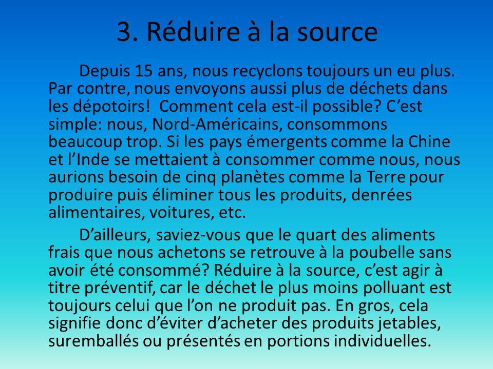 3. Réduire à la source Depuis 15 ans, nous recyclons toujours un eu plus. Par contre, nous envoyons aussi plus de déchets dans les dépotoirs! Comment